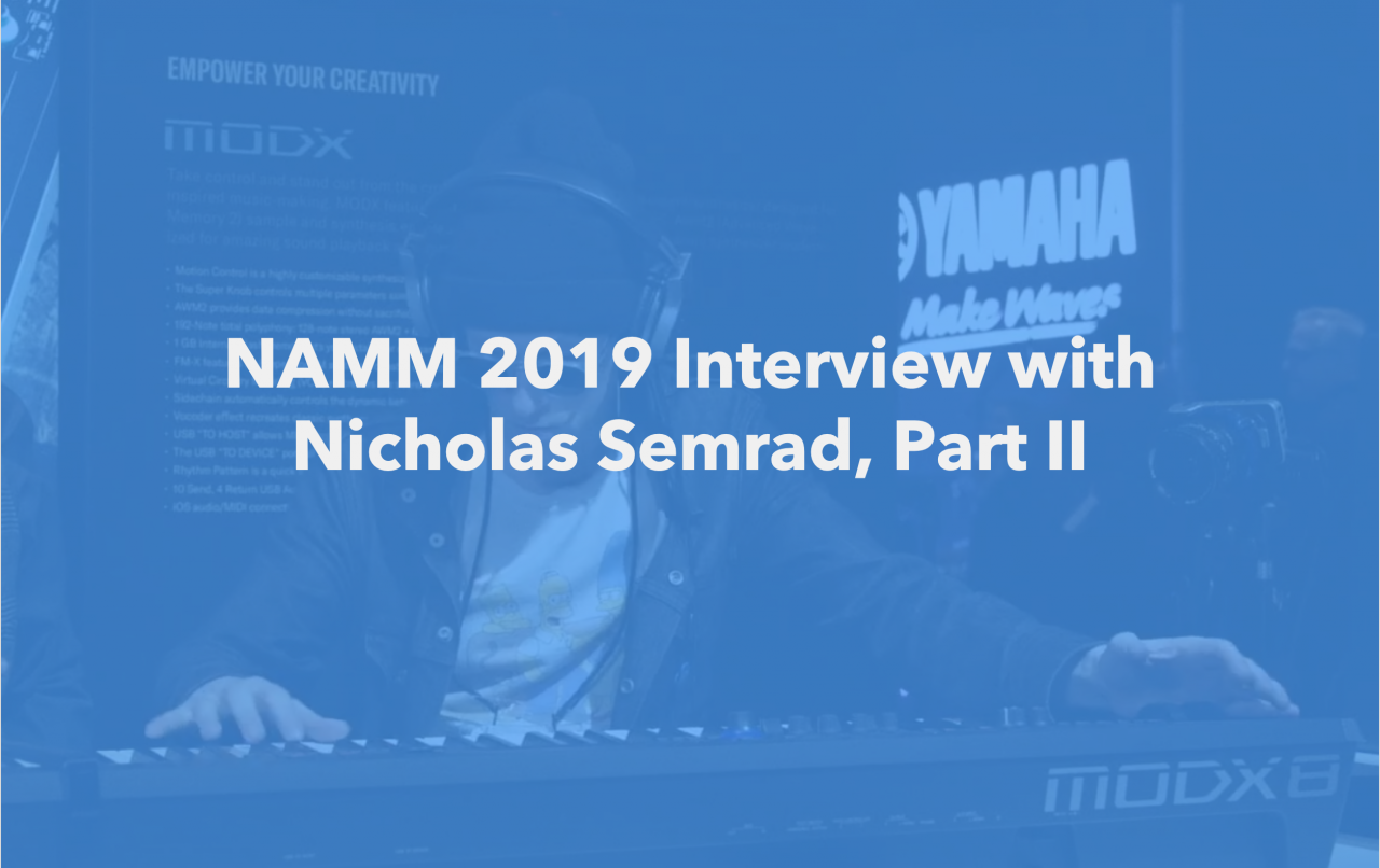 NAMM 2019: Interview with Nicholas Semrad, Part II